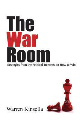 The War Room: Political Strategies for Business, NGOs, and Anyone Who Wants to Win Warren Kinsella