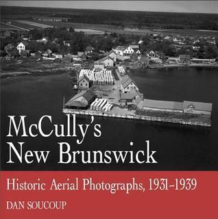McCullys New Brunswick: Photographs From the Air, 1931-1939  by  Dan Soucoup
