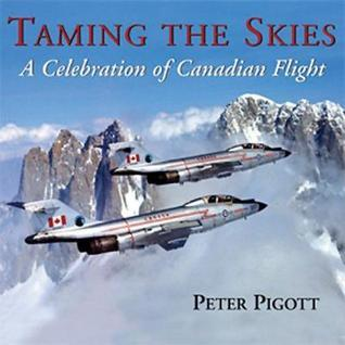 Taming the Skies: A Celebration of Canadian Flight  by  Peter Pigott