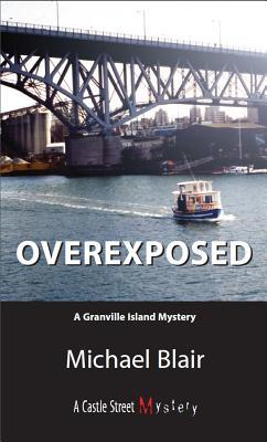 Overexposed: A Granville Island Mystery  by  Michael Blair