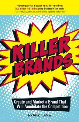 Killer Brands: Create and Market a Brand That Will Annihilate the Competition  by  Frank Lane