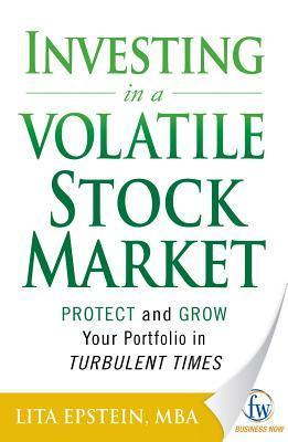 Investing in a Volatile Stock Market: How to Use Everything from Gold to Daytrading to Ride Out Todays Turbulent Markets Lita Epstein
