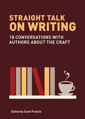 Straight Talk on Writing: 20 Conversations with Authors about the Craft  by  Scott Francis