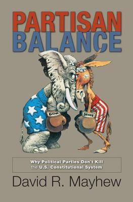 Partisan Balance: Why Political Parties Dont Kill the U.S. Constitutional System: Why Political Parties Dont Kill the U.S. Constitutional System  by  David R. Mayhew
