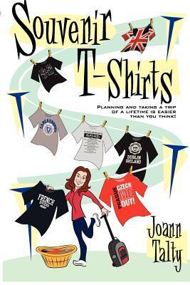 Souvenir T-Shirts: Planning and Taking a Trip of a Lifetime Is Easier Than You Think!  by  Joann Talty
