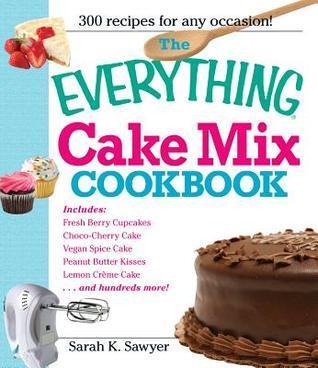 The Everything Cake Mix Cookbook  by  Sarah K. Sawyer