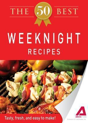 The 50 Best Weeknight Recipes: Tasty, Fresh, and Easy to Make! Adams Media