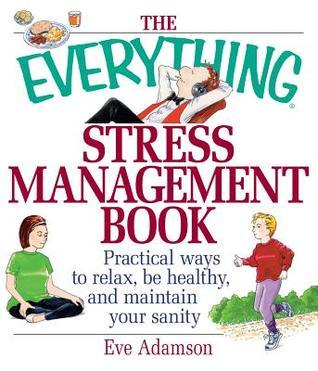 The Everything Stress Management Book: Practical Ways to Relax, Be Healthy, and Maintain Your Sanity  by  Eve Adamson