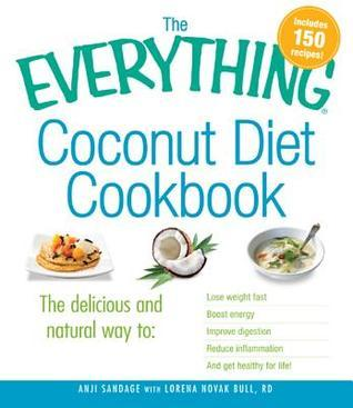 The Everything Coconut Diet Cookbook: The Delicious and Natural Way To, Lose Weight Fast, Boost Energy, Improve Digestion, Reduce Inflammation and Get Healthy for Life  by  Anji Sandage