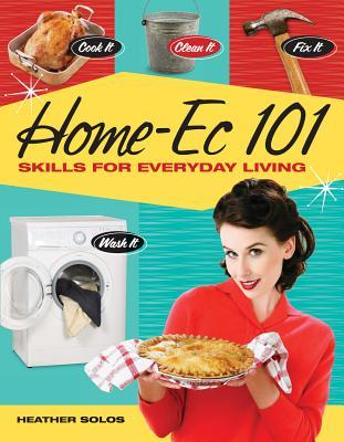 Home-EC 101: Skills for Everyday Living - Cook It, Clean It, Fix It, Wash It  by  Heather Solos