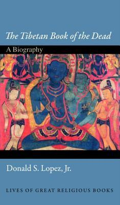 The Tibetan Book of the Dead: A Biography  by  Donald S. Lopez Jr.