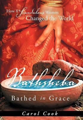 Bathsheba Bathed in Grace: How 8 Scandalous Women Changed the World  by  Carol Cook