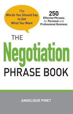 The Negotiation Phrase Book: The Words You Should Say to Get What You Want Angelique Pinet