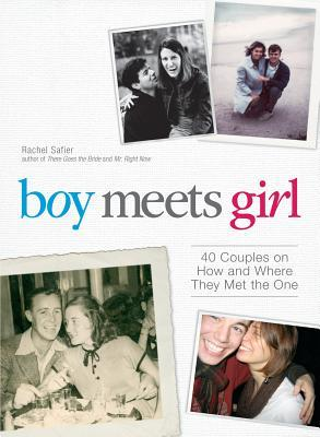 Boy Meets Girl: 40 Couples on How and Where They Met the One  by  Rachel Safier