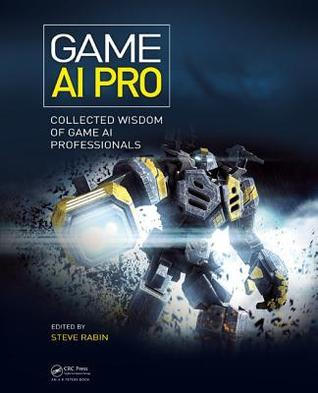 Game AI Pro: Collected Wisdom of Game AI Professionals  by  Steven Rabin