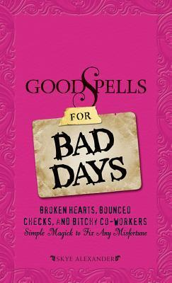 Good Spells for Bad Days: Broken Hearts, Bounced Checks, and Bitchy Co-Workers - Simple Magick to Fix Any Misfortune Skye Alexander