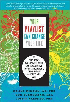 Your Playlist Can Change Your Life: 10 Proven Ways Your Favorite Music Can Revolutionize Your Health, Memory, Organization, Alertness and More Joseph Cardillo