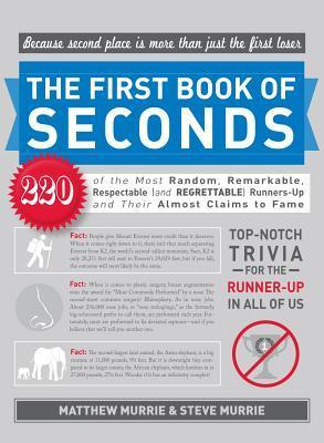 The First Book of Seconds: 220 of the Most Random, Remarkable, Respectable (and Regrettable) Runners-Up and Their Almost Claim to Fame Matthew Murrie