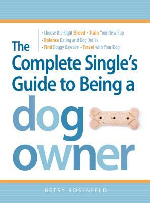 The Complete Singles Guide to Being a Dog Owner: Choose the Right Breed, Train Your New Pup, Balance Dating and Dog Duties, Find Doggie Daycare and Travel with Your Dog  by  Betsy Rosenfeld