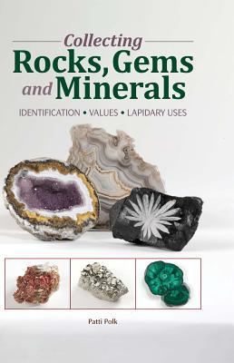 Collecting Rocks, Gems & Minerals: Easy Identification - Values - Lapidary Uses Patti Polk