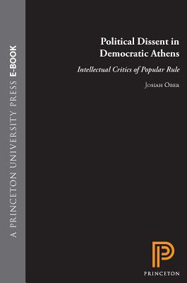 Political Dissent in Democratic Athens: Intellectual Critics of Popular Rule: Intellectual Critics of Popular Rule  by  Josiah Ober