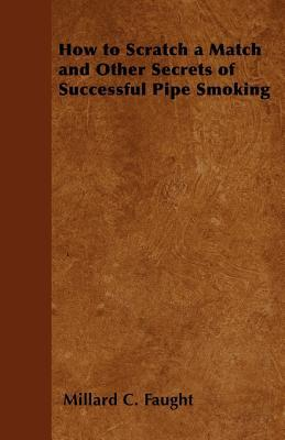 How to Scratch a Match and Other Secrets of Successful Pipe Smoking  by  Millard C. Faught