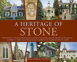 A Heritage of Stone: Buildings of Niagara, St. Catharines, the Hamilton Escarpment, Paris, Cambridge, Waterloo County, Guelph, Fergus and Elora and St. Marys Nina Chapple