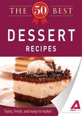 The 50 Best Dessert Recipes: Tasty, Fresh, and Easy to Make!  by  Adams Media