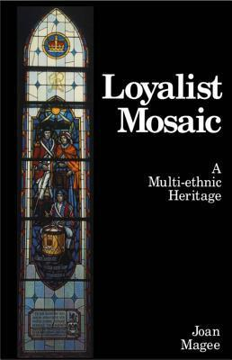 Loyalist Mosaic: A Multi-Ethnic Heritage  by  Joan Magee