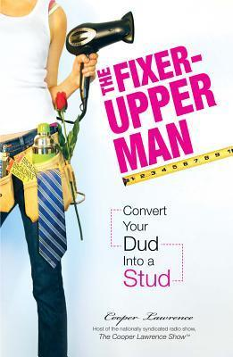 The Fixer-Upper Man: Turn Mr. Maybe Into Mr. Right in 5 Easy Steps Cooper Lawrence