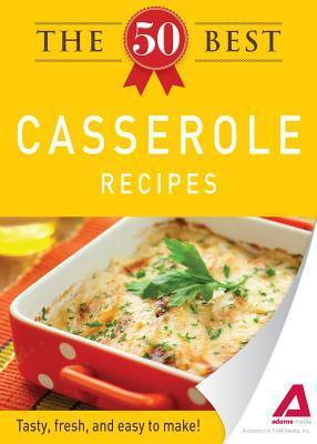 The 50 Best Casserole Recipes: Tasty, Fresh, and Easy to Make! Adams Media