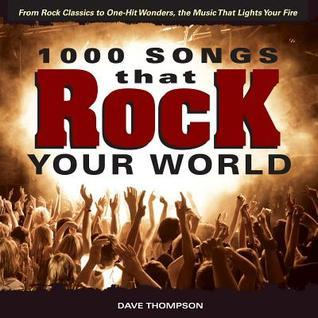 1000 Songs That Rock Your World: From Rock Classics to One-Hit Wonders, the Music That Lights Your Fire  by  Dave Thompson
