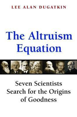 The Altruism Equation: Seven Scientists Search for the Origins of Goodness  by  Lee Alan Dugatkin