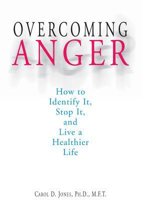 Overcoming Anger: How to Identify It, Stop It, and Live a Healthier Life  by  Carol D. Jones