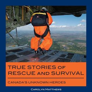 True Stories of Rescue and Survival: Canadas Unknown Heroes  by  Carolyn Matthews