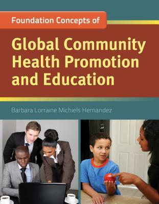 Foundation Concepts of Global Community Health Promotion and Education  by  Barbara Lorraine Hernandez