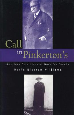 Call in Pinkertons: American Detectives at Work for Canada David Ricardo Williams