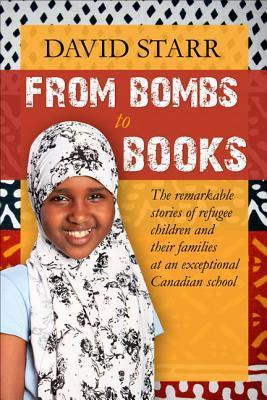 From Bombs to Books: The Remarkable Stories of Refugee Children and Their Families at an Exceptional Canadian School  by  David Starr