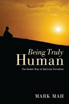 Being Truly Human: The Desert Way of Spiritual Formation  by  Mark Mah
