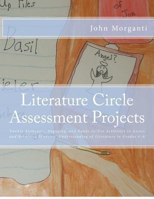 Literature Circle Assessment Projects: Twenty Authentic, Engaging, and Ready-To-Use Activities to Assess and Reinforce Students Understanding of Lite  by  John D Morganti
