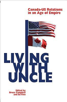 Living With Uncle: Canada Us Relations In An Age Of Empire Bruce  Campbell
