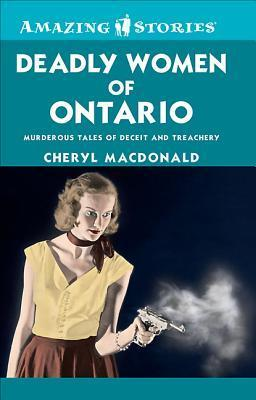 Deadly Women of Ontario: Murderous Tales of Deceit and Treachery Cheryl MacDonald