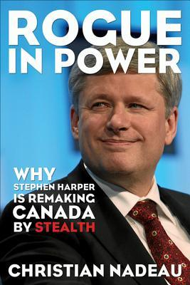 Rogue in Power: Why Stephen Harper Is Remaking Canada  by  Stealth by Christian Nadeau