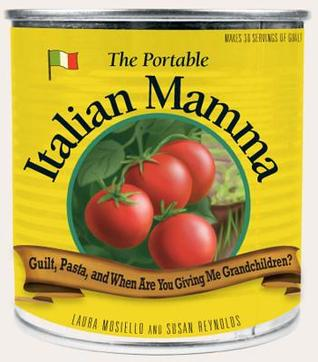 The Portable Italian Mamma: Guilt, Pasta, and When Are You Giving Me Grandchildren? Laura Mosiello
