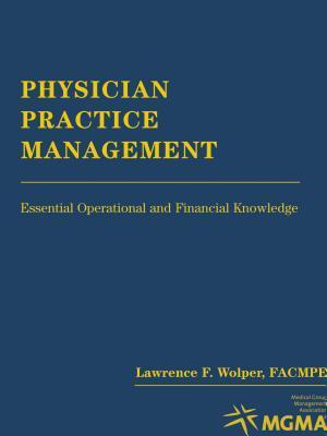 Physician Practice Management: Essential Operational and Financial Knowledge: Essential Operational and Financial Knowledge Lawrence Wolper