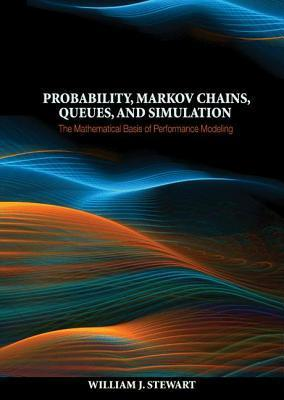 Probability, Markov Chains, Queues, and Simulation: The Mathematical Basis of Performance Modeling William J. Stewart