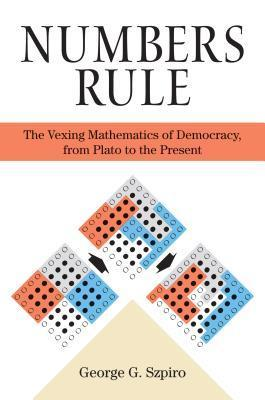 Numbers Rule: The Vexing Mathematics of Democracy, from Plato to the Present  by  George G. Szpiro
