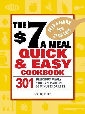 The $7 a Meal Quick and Easy Cookbook: 301 Delicious Meals You Can Make in 30 Minutes or Less  by  Susan Irby