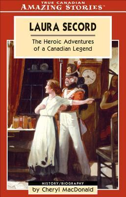 Laura Secord: The Heroic Adventures of a Canadian Legend Cheryl MacDonald
