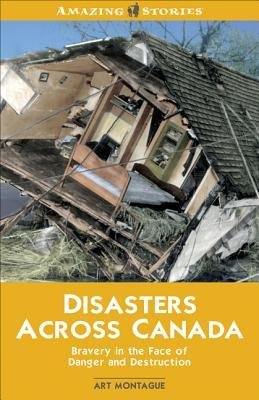 Disasters Across Canada: Bravery in the Face of Danger and Destruction Art Montague